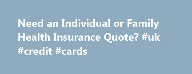 Need an Individual or Family Health Insurance Quote? #uk #credit #cards http://insurances.remmont.com/need-an-individual-or-family-health-insurance-quote-uk-credit-cards/  #insurance quote online # Start Your Health Insurance Quote Process Sign up during the Open Enrollment Period. Outside of Open Enrollment, you may be eligible to purchase insurance if you have a qualifying life event. Learn more about enrollment options . When you need a health insurance quote for plans that suit your…