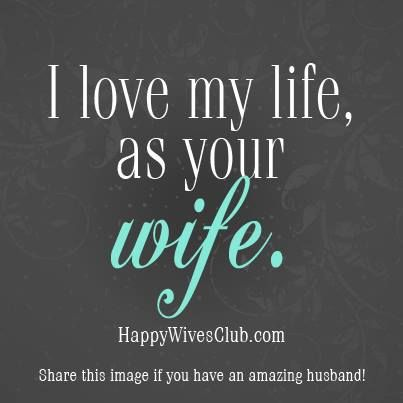 """I love my life, as your wife."""