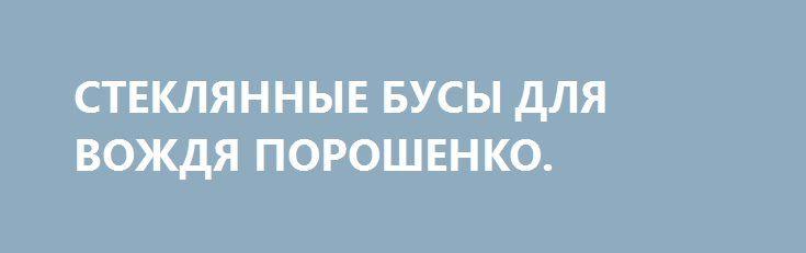 СТЕКЛЯННЫЕ БУСЫ ДЛЯ ВОЖДЯ ПОРОШЕНКО. http://rusdozor.ru/2016/10/01/steklyannye-busy-dlya-vozhdya-poroshenko/  Белые люди давно научились выменивать на стеклянные бусы золото у индейцев. Времена меняются, меняются и индейцы, и бусы, а навыки у белых людей остаются Недюжинная выдержка была проявлена бледнолицей министром торговли США Пенни Прицкер во время встречи в Киеве с ...