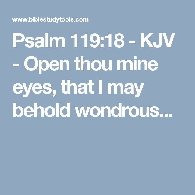 Psalm 119:18 - KJV - Open thou mine eyes, that I may behold wondrous...