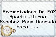 http://tecnoautos.com/wp-content/uploads/imagenes/tendencias/thumbs/presentadora-de-fox-sports-jimena-sanchez-poso-desnuda-para.jpg Jimena Sanchez. Presentadora de FOX Sports Jimena Sánchez posó desnuda para ..., Enlaces, Imágenes, Videos y Tweets - http://tecnoautos.com/actualidad/jimena-sanchez-presentadora-de-fox-sports-jimena-sanchez-poso-desnuda-para/