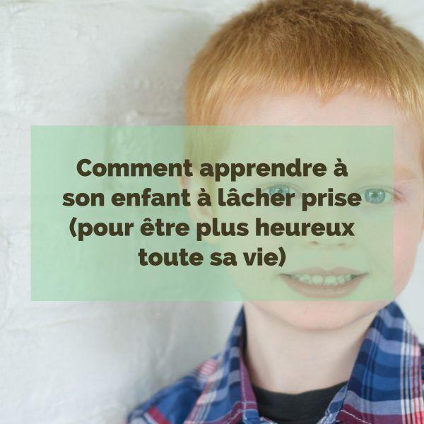 comment-apprendre-a-son-enfant-a-lacher-prise-pour-etre-plus-heureux-toute-sa-vie