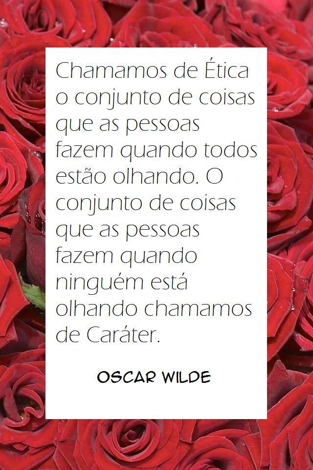 Chamamos de ÉTICA o conjunto de coisas que as pessoas fazem quando todos estão olhando. O conjunto de coisas que as pessoas fazem quando ninguém está olhando chamamos de CARÁTER. - Oscar Wilde