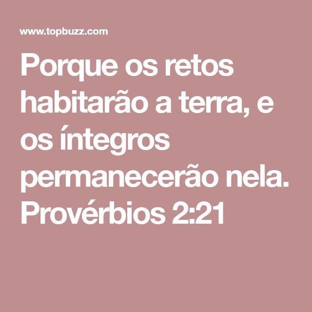 Porque os retos habitarão a terra, e os íntegros permanecerão nela. Provérbios 2:21