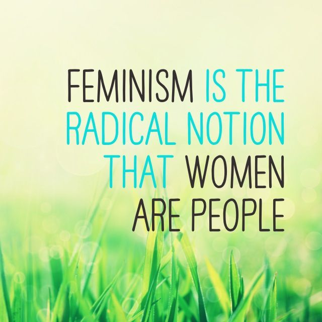 Feminism is the radical notion that women are people.