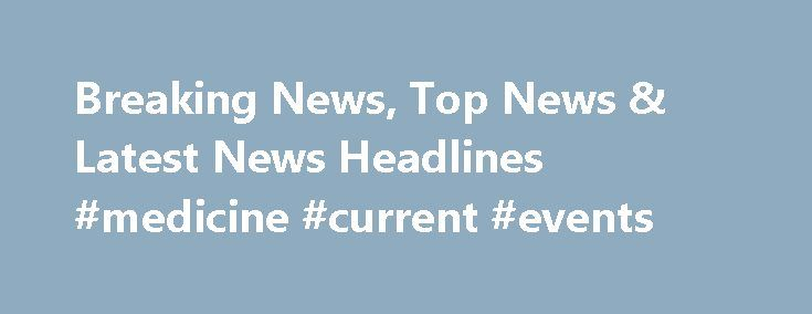 Breaking News, Top News & Latest News Headlines #medicine #current #events http://health.remmont.com/breaking-news-top-news-latest-news-headlines-medicine-current-events/  WASHINGTON U.S. President Barack Obama's foreign policy legacy rests in part on a foundation of unilateral actions that his successor Donald Trump could reverse with the stroke of a pen. NEW YORK A handful of small public opinion polling companies that bucked consensus and accurately called the U.S. presidential election…