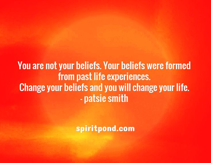 You are not your beliefs. Your beliefs were formed from past life experiences. Change your beliefs and you will change your life. - patsie smith / spiritpond.com