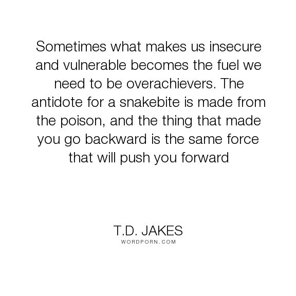 "T.D. Jakes - ""Sometimes what makes us insecure and vulnerable becomes the fuel we need to be overachievers...."". quotes-to-live-by, quotes-about-life, adversity-and-attitude, adversity-quotes, adversity-strength-achievement, adversity-inspirational, forward-movement, defeat-and-attitude"