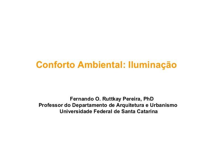 Conforto Ambiental: Iluminação            Fernando O. Ruttkay Pereira, PhDProfessor do Departamento de Arquitetura e Urbanismo        Universidade Federal de S…