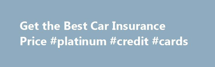 Get the Best Car Insurance Price #platinum #credit #cards http://philippines.remmont.com/get-the-best-car-insurance-price-platinum-credit-cards/  #compare car insurance prices # Get the Best Car Insurance Price Five ways to save When you compare the price of car insurance, it's important to explore every option so that you'll get the coverage you need at a price you can afford. Here are five tips for getting the best car insurance price. 1. Shop around Increase the odds of getting the best…