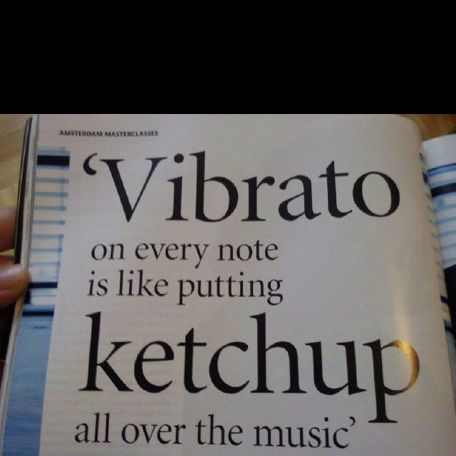 Vibrato has a place. Not all over.  Very true.