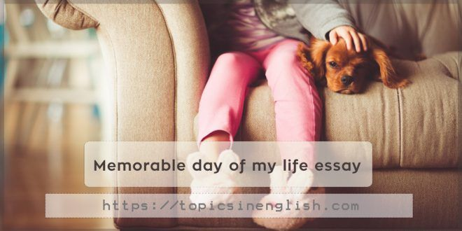 Http Topicsinenglish Com Memorable Day Of My Life Essay How To Memorize Thing About On