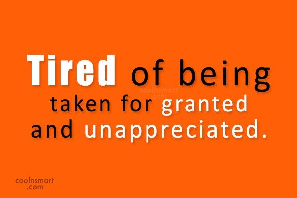 Being Unappreciated Quote: Tired of being taken for granted and...