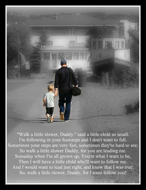 """""""Walk a Little slower, Daddy."""" said a little child so small. I'm following in your footsteps and I don't want to fall. Sometimes your steps are very fast, sometimes they're hard to see; So walk a little slower Daddy, for you are leading me. Someday when I'm all grown up, You're what I want to be. Then I will have a little child who'll want to follow me. And I would want to lead just right, and know that I was true; So, walk a little slower, Daddy, for I must follow you!!"""
