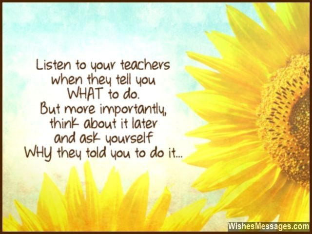 Listen to your teachers when they tell you WHAT to do. But more importantly, think about it later and ask yourself WHY they told you to do it... via WishesMessages.com