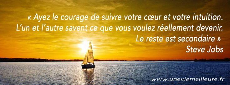 « Ayez le courage de suivre votre cœur et votre intuition. L'un et l'autre savent ce que vous voulez réellement devenir. Le reste est secondaire » Steve Jobs