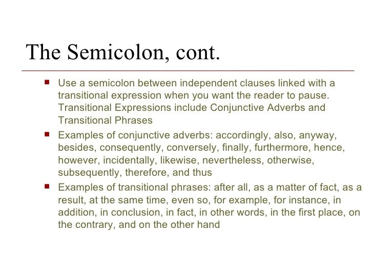 The Semicolon, cont. Use a semicolon between independent clauses linked with a transitional expression when you want the reader to pause. Transitional Expressions include Conjunctive Adverbs and Transitional Phrases  Examples of conjunctive adverbs: accordingly, also, anyway, besides, consequently, conversely, finally, furthermore, hence, however, incidentally, likewise, nevertheless, otherwise, subsequently, therefore, and thus Examples of transiti...