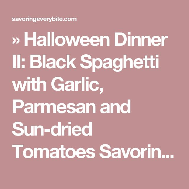 » Halloween Dinner II: Black Spaghetti with Garlic, Parmesan and Sun-dried Tomatoes Savoring Every Bite
