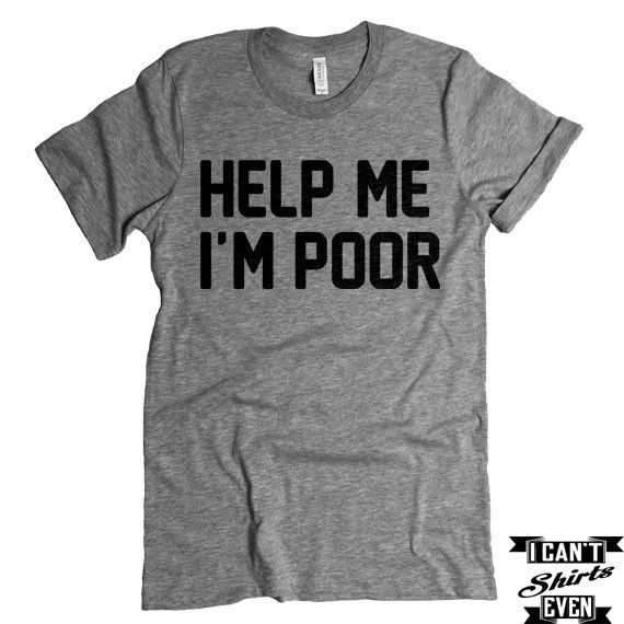 "The listing is for one short-sleeve unisex crew-neck t-shirt with ""Help Me I'm Poor "" print. All t-shirts are unisex. We carry XS, S, M, L, XL, 2XL, 3XL Laying Flat Measurements in Inches: Width (armp"