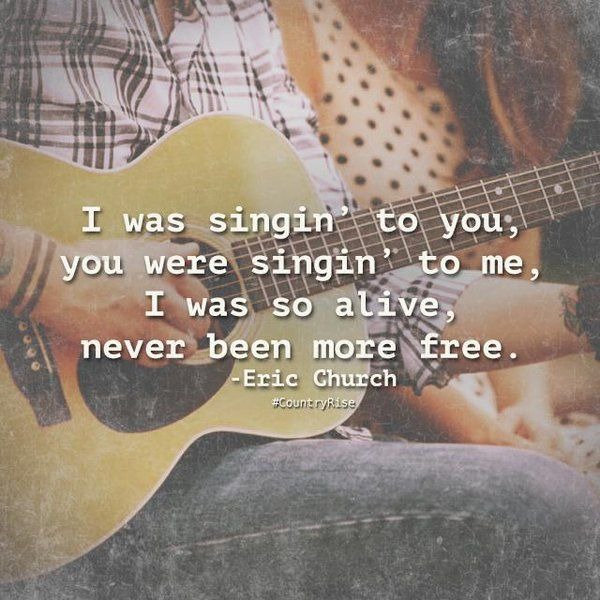 I was singin' to you, you were singin' to me, I was so alive, never been more free.  #CountryMusic #CountryRise #Quotes #EricChurch