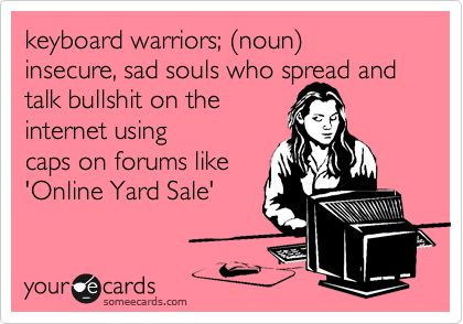 keyboard warriors; (noun) insecure, sad souls who spread and talk bullshit on the internet using caps on forums like 'Online Yard Sale'   Cry For Help Ecard
