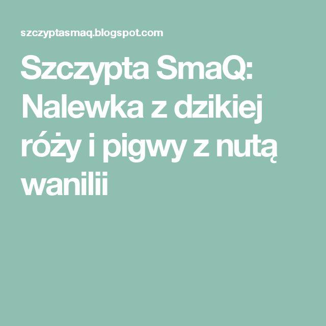 Szczypta SmaQ: Nalewka z dzikiej róży i pigwy z nutą wanilii