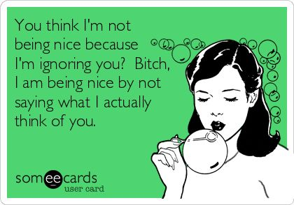 You think I'm not being nice because I'm ignoring you? Bitch, I am being nice by not saying what I actually think of you.