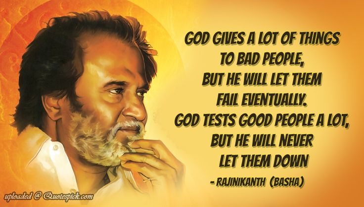 """""""God gives a lot of things to bad people, but he will let them fail eventually. God tests good people a lot, but he will never let them down"""" - Rajinikanth"""