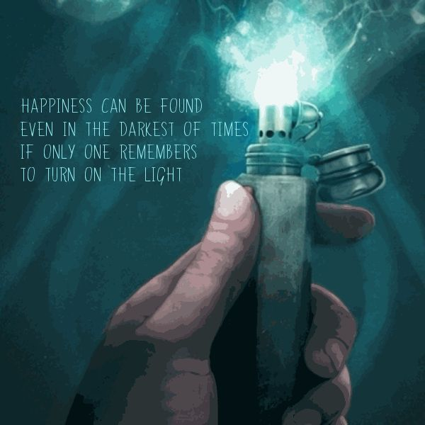Happiness can be found in the darkest of times.  Just turn on the light