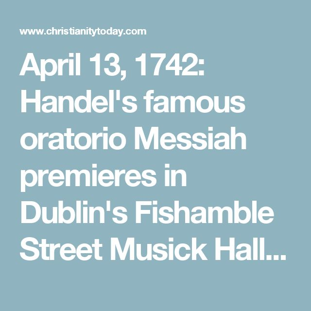 April 13, 1742: Handel's famous oratorio Messiah premieres in Dublin's Fishamble Street Musick Hall and is met with critical praise.