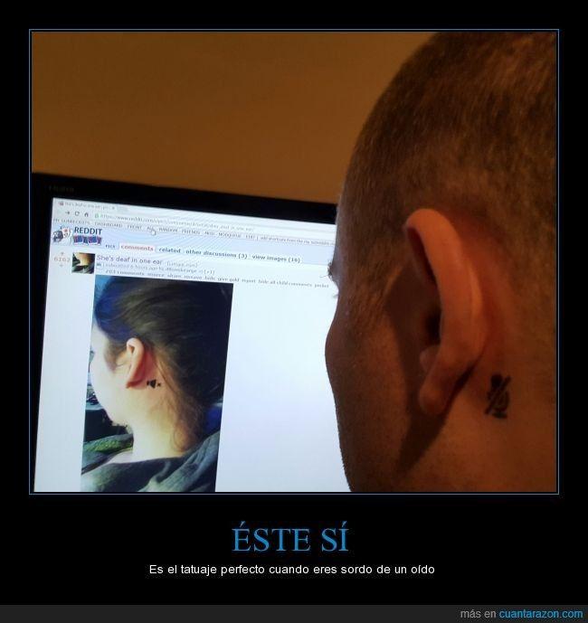 Tanto el uno como el otro son unos buenos tatuajes :) - Es el tatuaje perfecto cuando eres sordo de un oído   Gracias a http://www.cuantarazon.com/   Si quieres leer la noticia completa visita: http://www.estoy-aburrido.com/tanto-el-uno-como-el-otro-son-unos-buenos-tatuajes-es-el-tatuaje-perfecto-cuando-eres-sordo-de-un-oido/