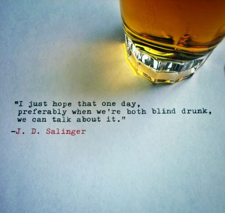 """""""I just hope that one day, preferably when we're both blind drunk, we can talk about it."""" - J. D. Salinger"""