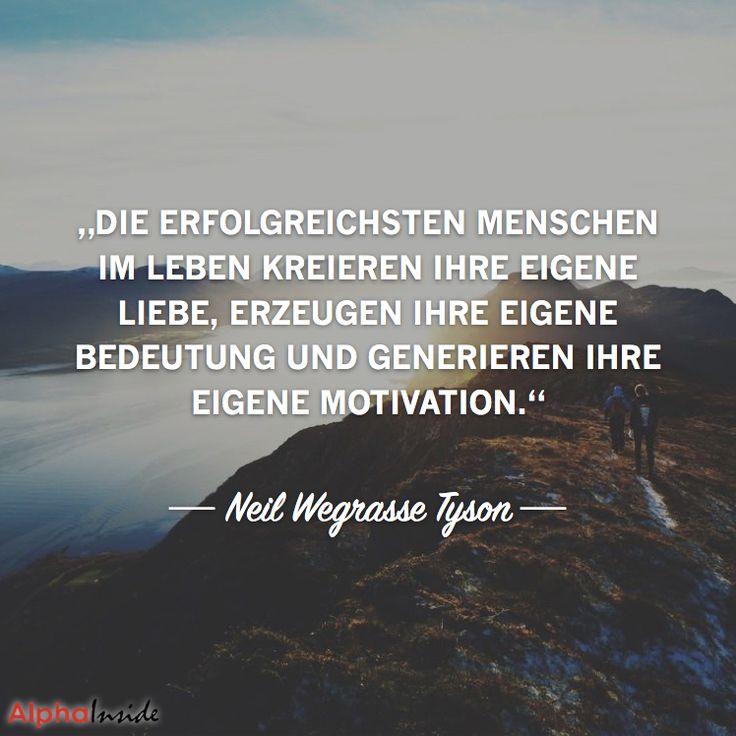 """JETZT FÜR DEN DAZUGEHÖRIGEN ARTIKEL ANKLICKEN!----------------------""""Die erfolgreichsten Menschen im Leben kreieren ihre eigene Liebe, erzeugen ihre eigene Bedeutung und generieren ihre eigene Motivation."""" - Neil Degrasse Tyson"""