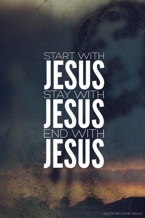 """""""Start with Jesus, stay with Jesus, end with Jesus."""" -Louie Giglio"""