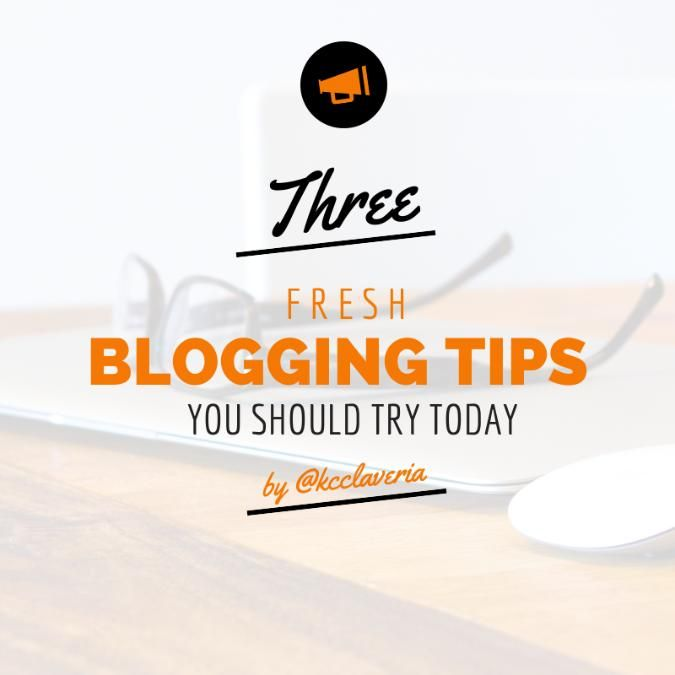 Get a content makeover: 3 fresh blogging tips you should try today