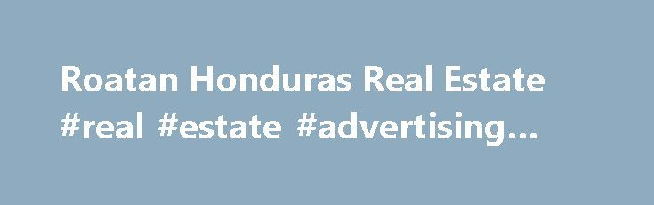 Roatan Honduras Real Estate #real #estate #advertising #ideas http://real-estate.remmont.com/roatan-honduras-real-estate-real-estate-advertising-ideas/  #honduras real estate # Roatan Honduras Real Estate Roatan Honduras Real Estate is my area of expertise. In 2009, the real estate market in the Bay Islands was at an all time low; however, it opened the market to smart buyers who came in and purchased real estate at record low prices. We saw a… Read More »The post Roatan Honduras Real Estate…