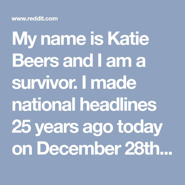 My name is Katie Beers and I am a survivor. I made national headlines 25 years ago today on December 28th, 1992 after I was kidnapped by a family friend and then held in a underground bunker for 17 horrendous days. Ask Me Anything.
