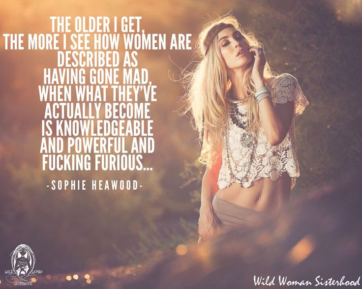 Age •~• The older I get, the more I see how women are described as having gone mad, when what they've actually become is knowledgeable and powerful and fucking furious. ~ Sophie Heawood