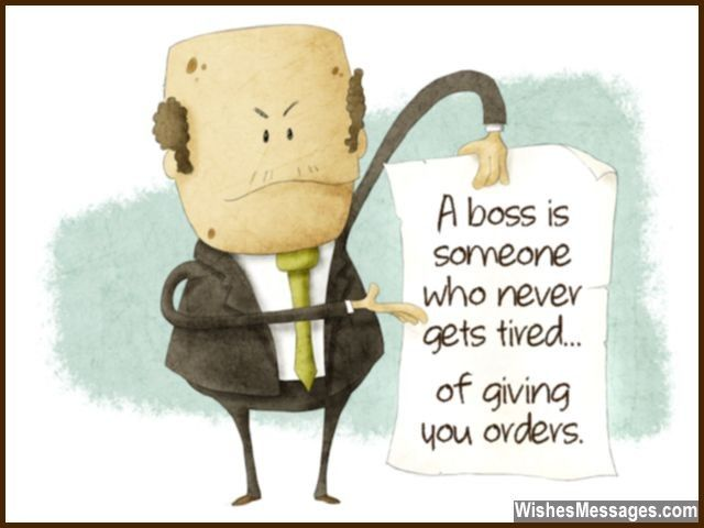 A boss is someone who never gets tired... of giving you orders. via WishesMessages.com