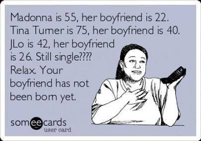 Madonna is 55 , her boyfriend is 22. Tina Turner is 75, her boyfriend is 40. JLo is 42, her boyfriend is 26. Still single??? Relax. Your boyfriend has not been born yet. | eCards