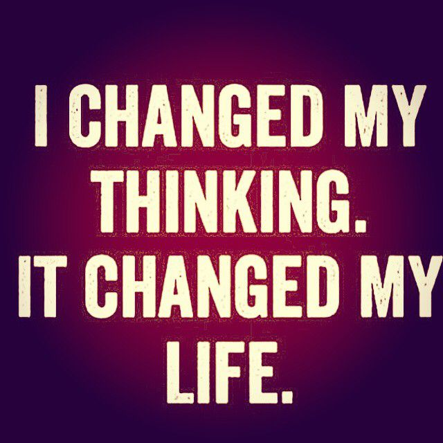 I changed my thinking it changed my life