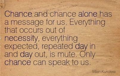 - Milan Kundera, The Unbearable Lightness of Being.