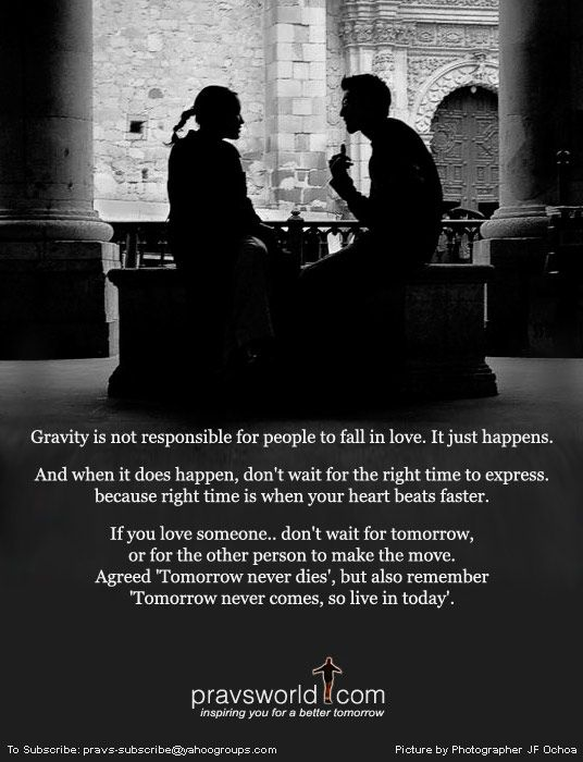Gravity is not responsible for people to fall in love. It just happens.  And when it does happen, don't wait for the right time to express,  because right time is when your heart beats faster.    If you love someone.. don't wait for tomorrow, or for the other person to make the move.  Agreed 'Tomorrow never dies', but also remember 'Tomorrow never comes, so live in today.'
