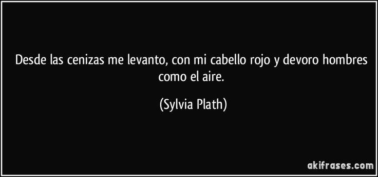 Desde las cenizas me levanto, con mi cabello rojo y devoro hombres como el aire. (Sylvia Plath)