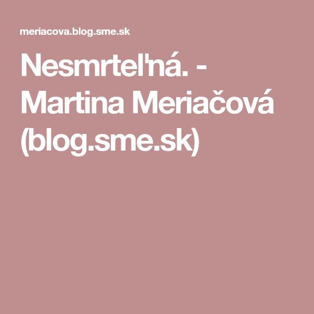 Nesmrteľná. - Martina Meriačová (blog.sme.sk)