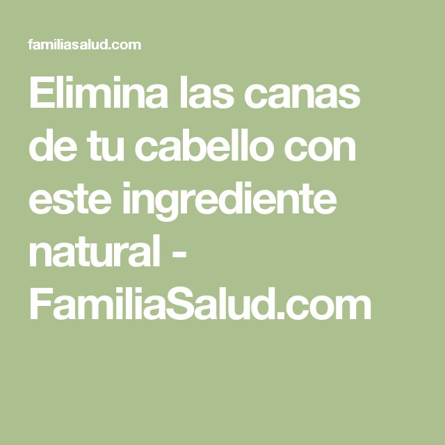 Elimina las canas de tu cabello con este ingrediente natural - FamiliaSalud.com