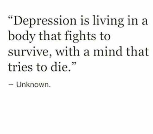 Depression is living in a body that fights to survive, with a mind that tries to die.