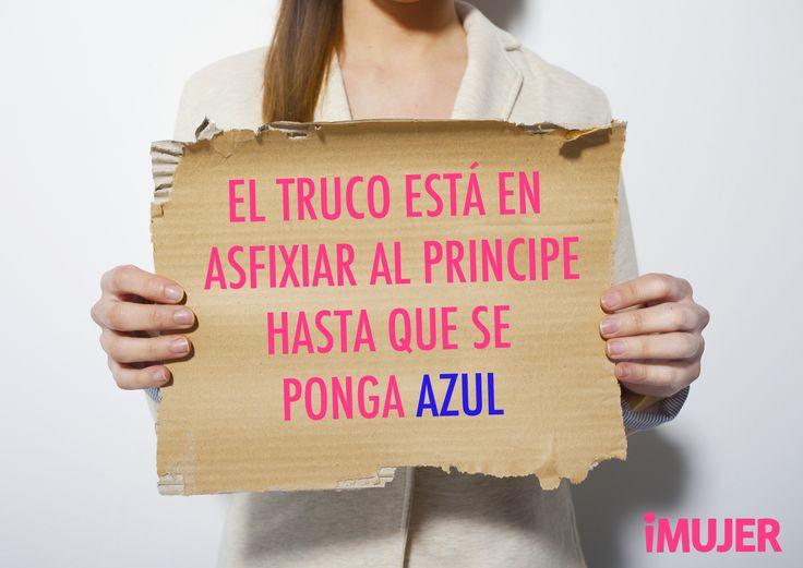 """""""El truco es asfixiar al príncipe hasta que se ponga azul."""" #mujer #frases #lifestyle"""