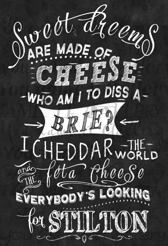 Sweet dreams are made of cheese, who am I to diss a Brie? I Cheddar the world and the Feta cheese, everybody's looking for stilton....