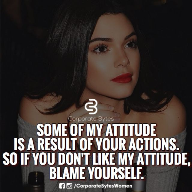 Some of my attitude is a result of your actions. So if you don't like my attitude, blame yourself